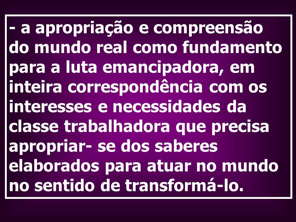 - a apropriação e compreensão do mundo real como fundamento para a luta emancipadora, em inteira correspondência com os interesses e necessidades da c