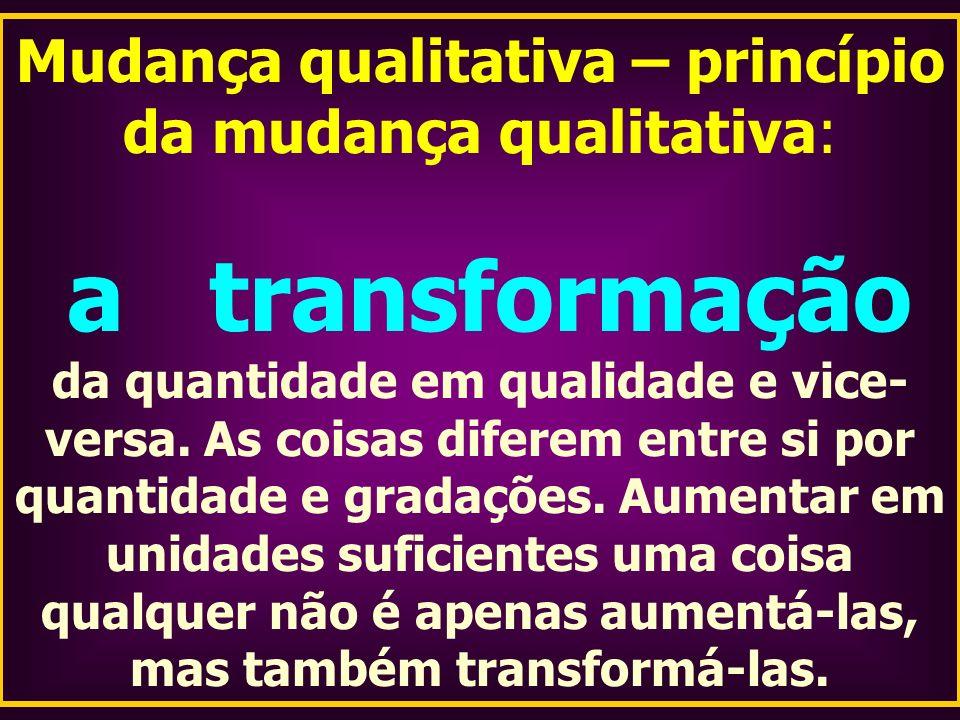 Mudança qualitativa – princípio da mudança qualitativa: a transformação da quantidade em qualidade e vice- versa. As coisas diferem entre si por quant