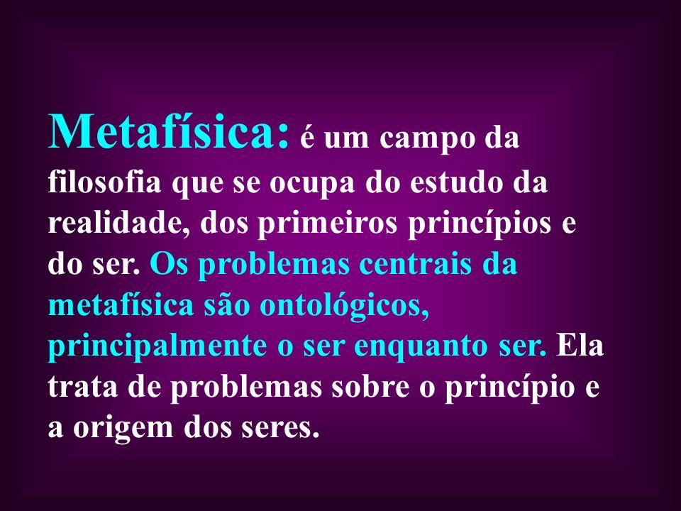 Metafísica: é um campo da filosofia que se ocupa do estudo da realidade, dos primeiros princípios e do ser. Os problemas centrais da metafísica são on