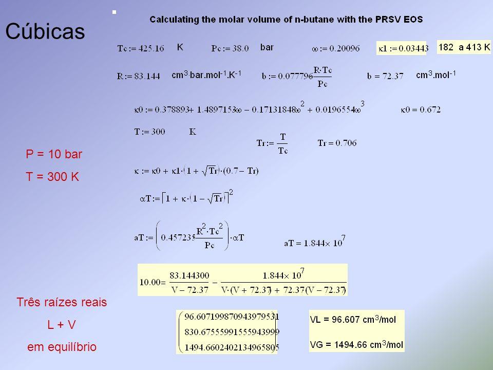 Cúbicas Três raízes reais L + V em equilíbrio P = 10 bar T = 300 K