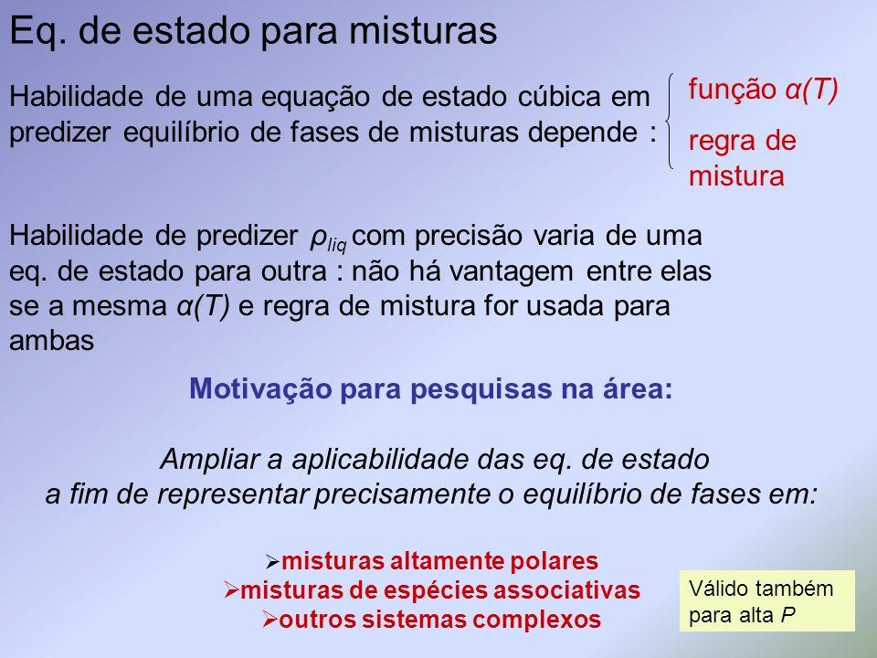 Eq. de estado para misturas Habilidade de uma equação de estado cúbica em predizer equilíbrio de fases de misturas depende : Habilidade de predizer ρ