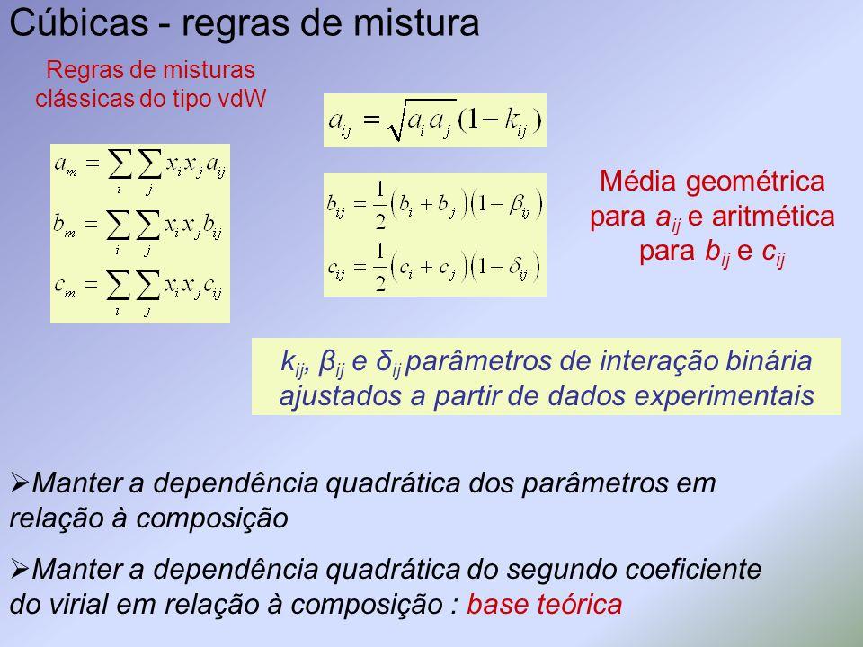 Cúbicas - regras de mistura Regras de misturas clássicas do tipo vdW Média geométrica para a ij e aritmética para b ij e c ij k ij, β ij e δ ij parâme