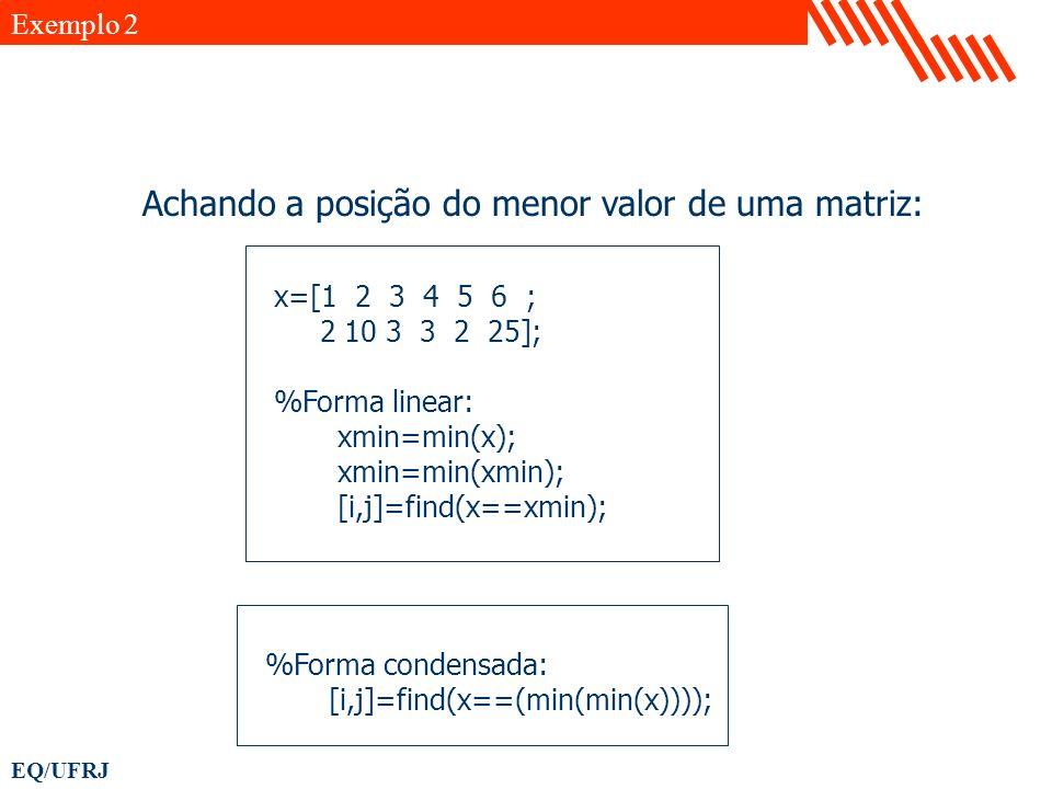 EQ/UFRJ x=[1 2 3 4 5 6 ; 2 10 3 3 2 25]; %Forma linear: xmin=min(x); xmin=min(xmin); [i,j]=find(x==xmin); Exemplo 2 Achando a posição do menor valor d