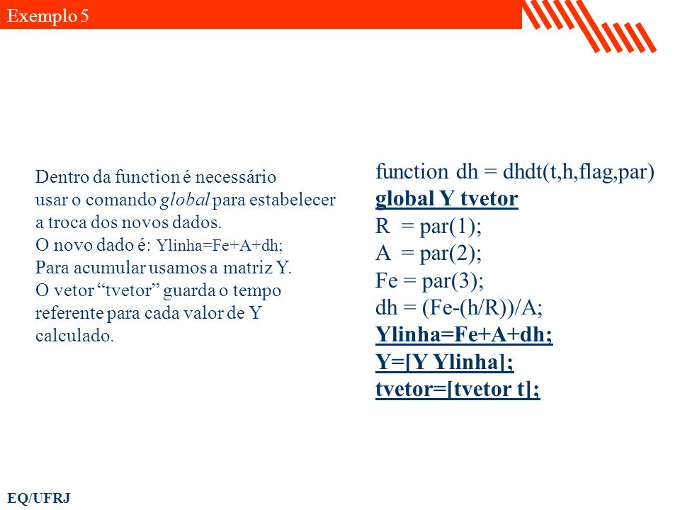 EQ/UFRJ Exemplo 5 function dh = dhdt(t,h,flag,par) global Y tvetor R = par(1); A = par(2); Fe = par(3); dh = (Fe-(h/R))/A; Ylinha=Fe+A+dh; Y=[Y Ylinha