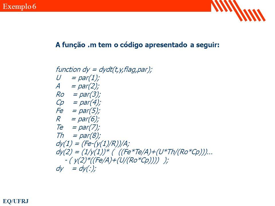 EQ/UFRJ A função.m tem o código apresentado a seguir: function dy = dydt(t,y,flag,par); U = par(1); A = par(2); Ro = par(3); Cp = par(4); Fe = par(5);