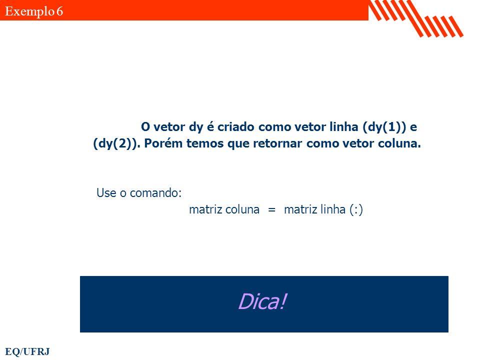 EQ/UFRJ O vetor dy é criado como vetor linha (dy(1)) e (dy(2)). Porém temos que retornar como vetor coluna. Use o comando: matriz coluna = matriz linh
