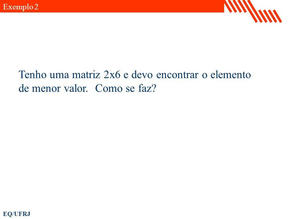 EQ/UFRJ x=[1 2 3 4 5 6 ; 2 10 3 3 2 25]; %Forma linear: xmin=min(x); xmin=min(xmin); [i,j]=find(x==xmin); Exemplo 2 Achando a posição do menor valor de uma matriz: %Forma condensada: [i,j]=find(x==(min(min(x))));