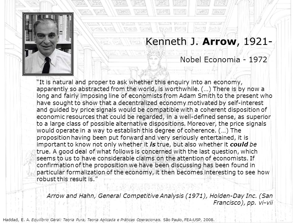 Kenneth J. Arrow, 1921- It is natural and proper to ask whether this enquiry into an economy, apparently so abstracted from the world, is worthwhile.