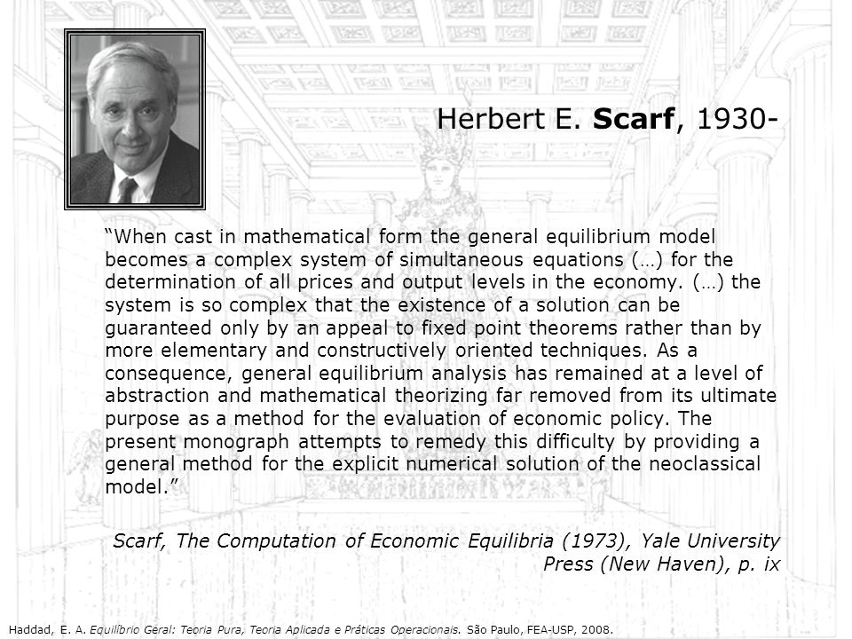 Herbert E. Scarf, 1930- When cast in mathematical form the general equilibrium model becomes a complex system of simultaneous equations (…) for the de