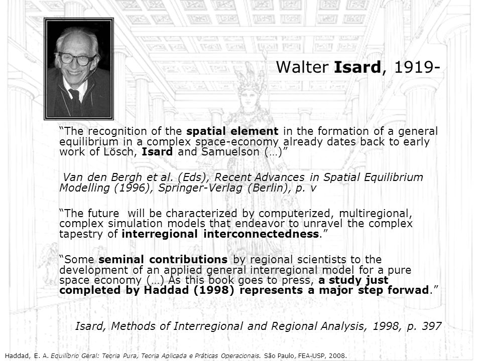 Walter Isard, 1919- The recognition of the spatial element in the formation of a general equilibrium in a complex space-economy already dates back to