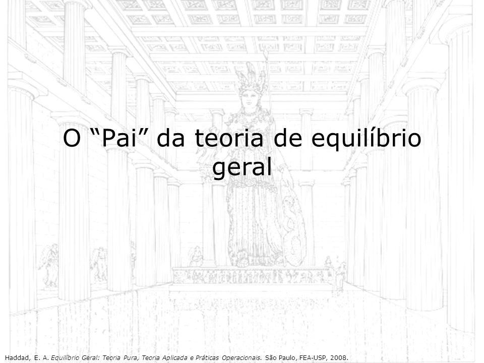 O Pai da teoria de equilíbrio geral Haddad, E. A. Equilíbrio Geral: Teoria Pura, Teoria Aplicada e Práticas Operacionais. São Paulo, FEA-USP, 2008.