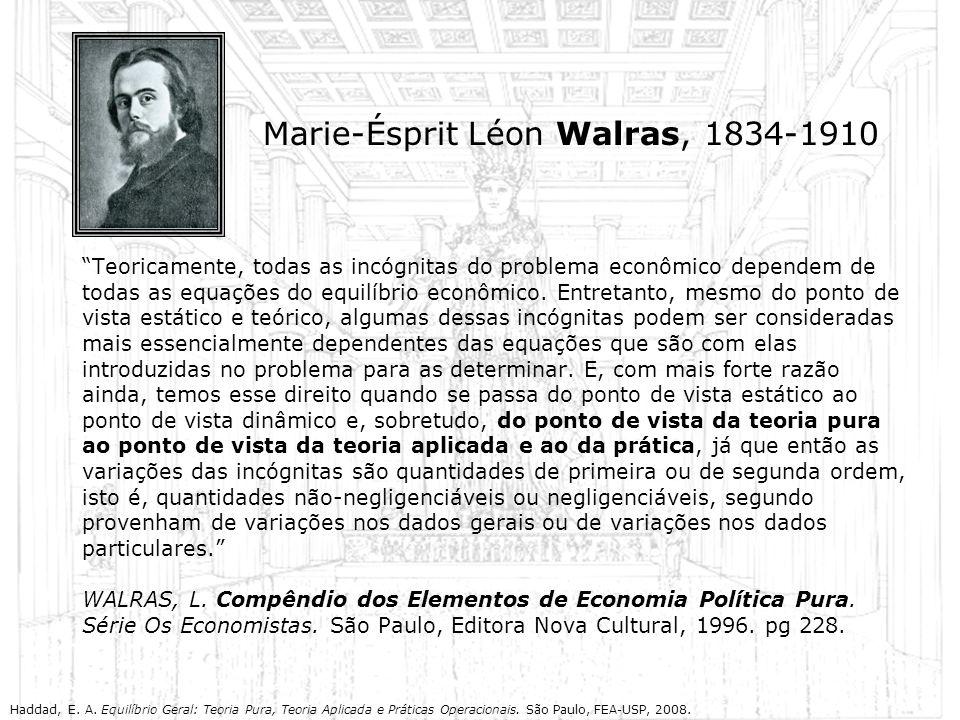 Marie-Ésprit Léon Walras, 1834-1910 Teoricamente, todas as incógnitas do problema econômico dependem de todas as equações do equilíbrio econômico. Ent