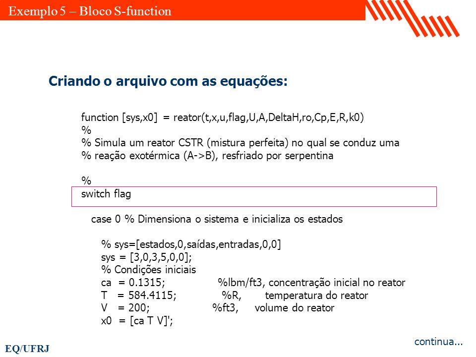 EQ/UFRJ Criando o arquivo com as equações: function [sys,x0] = reator(t,x,u,flag,U,A,DeltaH,ro,Cp,E,R,k0) % % Simula um reator CSTR (mistura perfeita)