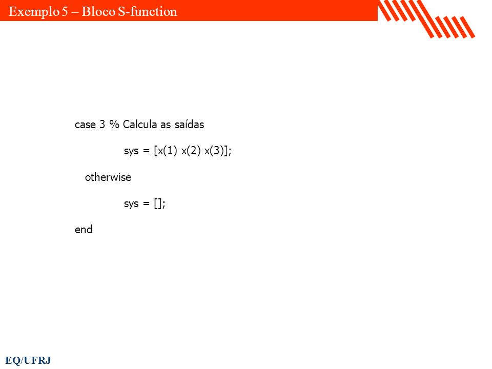 EQ/UFRJ case 3 % Calcula as saídas sys = [x(1) x(2) x(3)]; otherwise sys = []; end Exemplo 5 – Bloco S-function