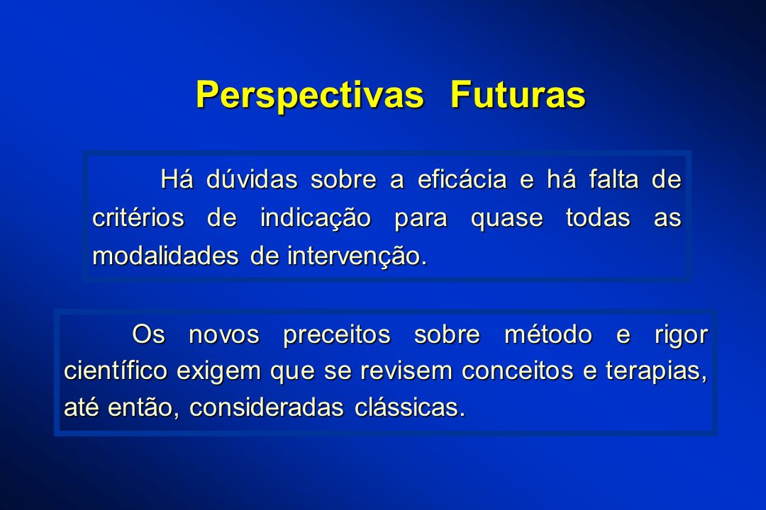 Perspectivas Futuras Os novos preceitos sobre método e rigor científico exigem que se revisem conceitos e terapias, até então, consideradas clássicas.