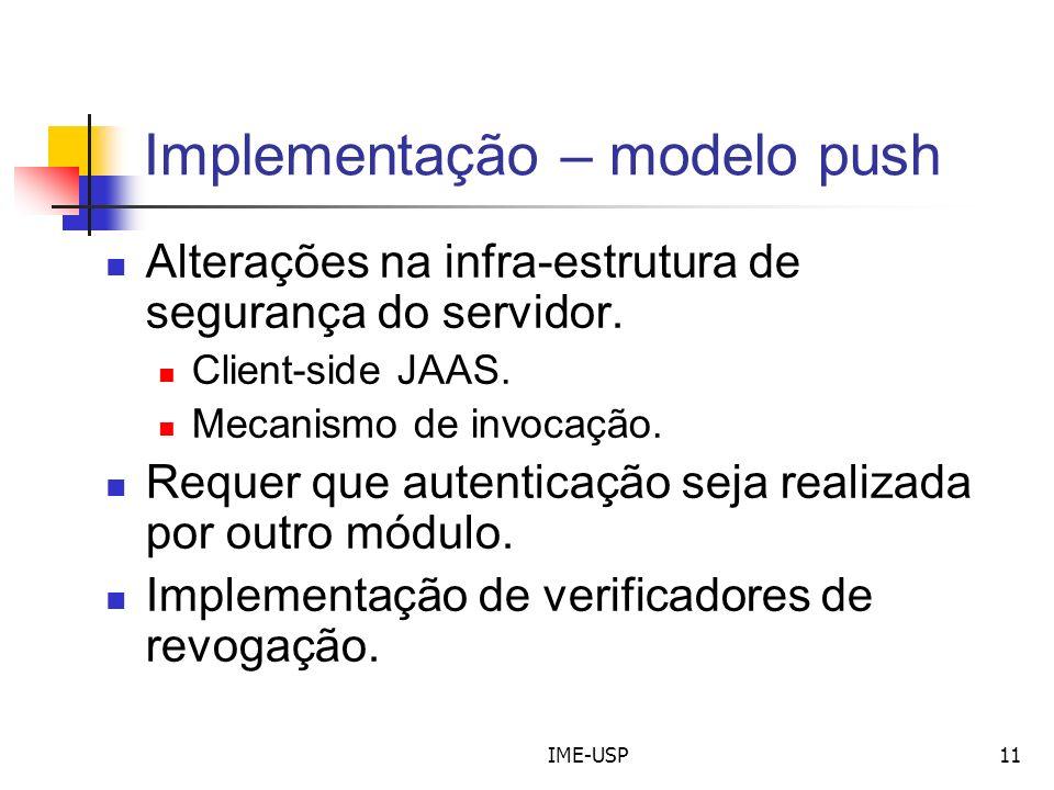 IME-USP11 Implementação – modelo push Alterações na infra-estrutura de segurança do servidor. Client-side JAAS. Mecanismo de invocação. Requer que aut