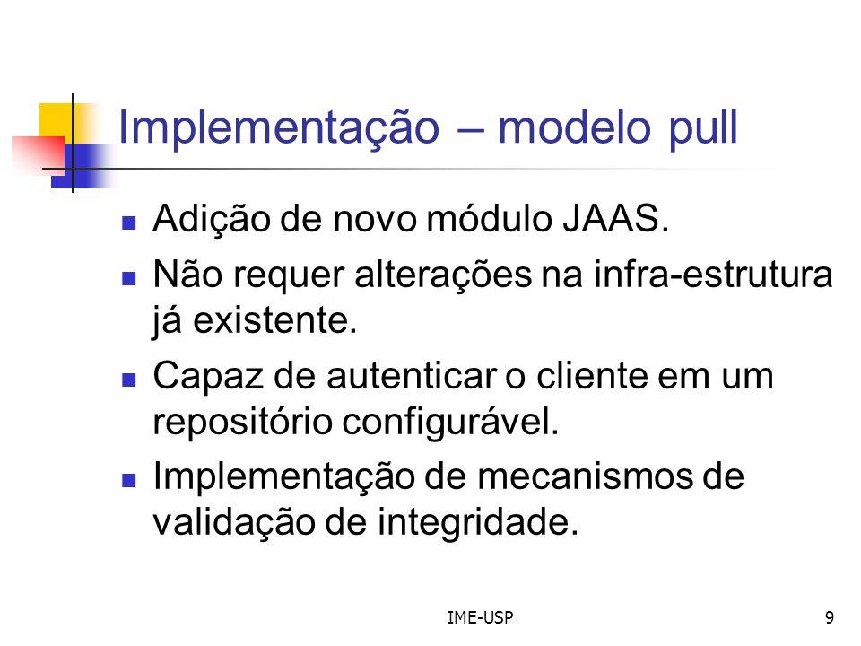 IME-USP9 Implementação – modelo pull Adição de novo módulo JAAS. Não requer alterações na infra-estrutura já existente. Capaz de autenticar o cliente
