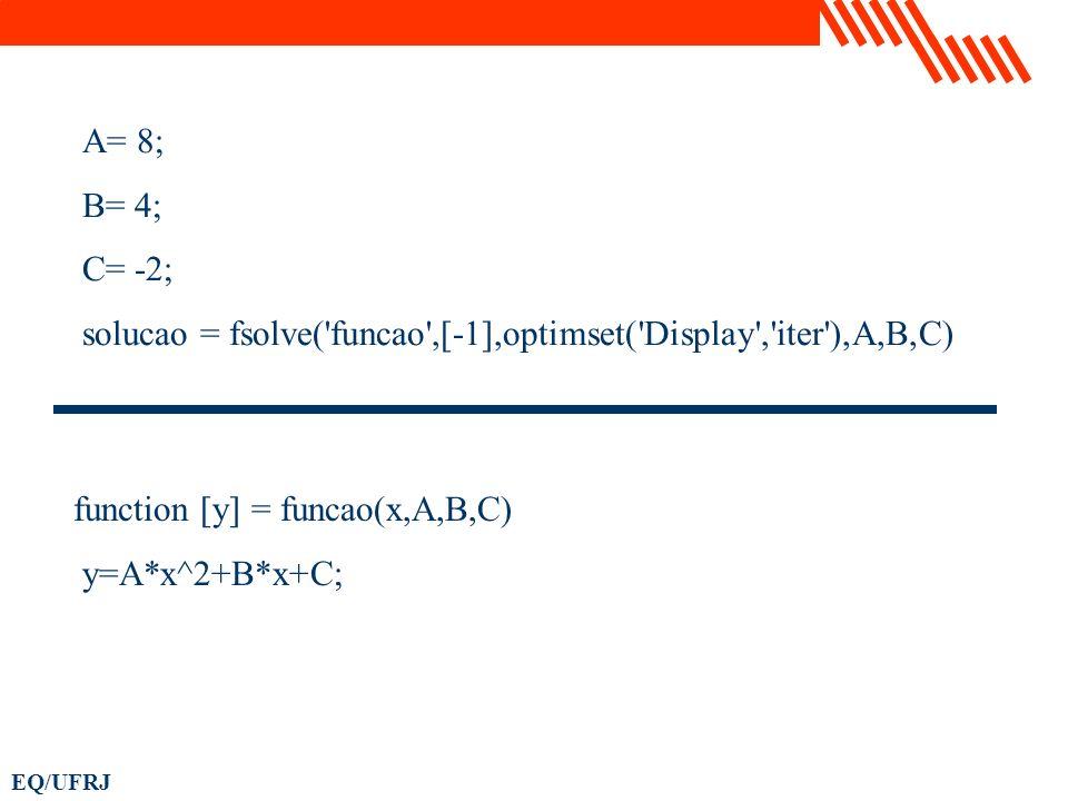 A= 8; B= 4; C= -2; solucao = fsolve('funcao',[-1],optimset('Display','iter'),A,B,C) function [y] = funcao(x,A,B,C) y=A*x^2+B*x+C;