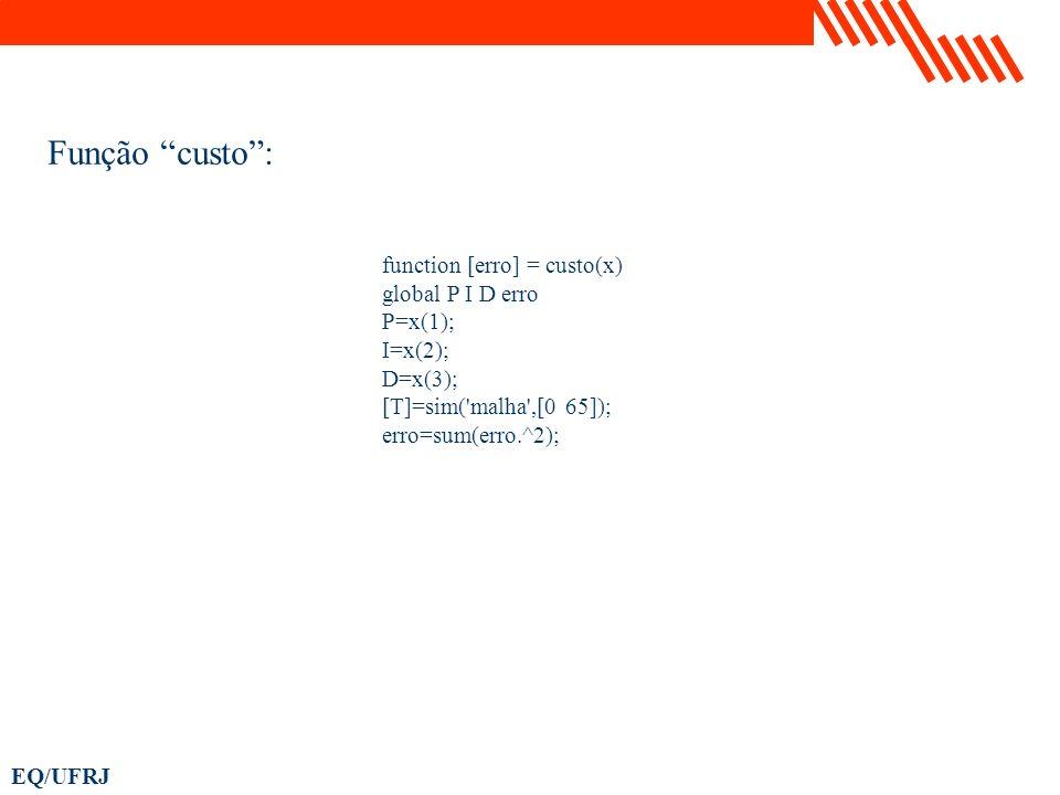 EQ/UFRJ function [erro] = custo(x) global P I D erro P=x(1); I=x(2); D=x(3); [T]=sim('malha',[0 65]); erro=sum(erro.^2); Função custo: