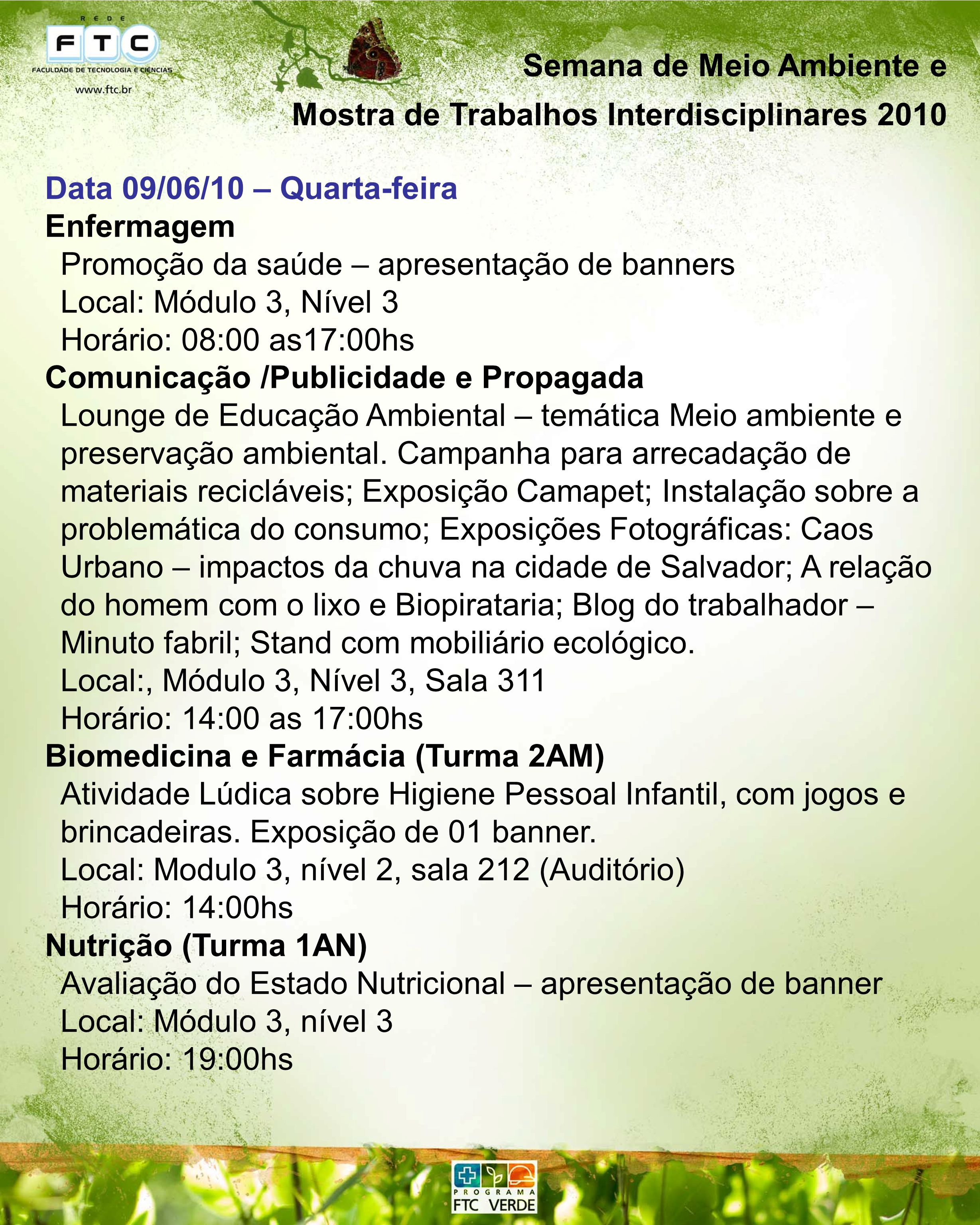 Semana de Meio Ambiente e Mostra de Trabalhos Interdisciplinares 2010 Data 10/06/10 – Quinta-feira Fisioterapia Esgotamento Sanitário, Meio Ambiente e Saúde; Agrotóxicos: impactos ambientais e na saúde humana; Educação Ambiental: a sociedade e o lixo; Ambiente de Trabalho no Telemarketing e Ocorrência de Doenças Ocupacionais; Fatores Ambientais e Impactos na Saúde do Morador de Rua – Apresentação de banners Local: Módulo 3, nível 3 Horário: 11:00 as 12:00hs Odontologia (TID1) Prevenção de saúde bucal na comunidade – apresentação de banners Local: Módulo 02, nível 3 Horário: 14:00 as 16:00hs Odontologia (TID4) Odontologia e meio ambiente – apresentação de banners Local: Módulo 02, nível 3 Horário: 14:00 as 16:00hs Biologia e Farmácia (Turma 1AN) Palestra Transplante de órgãos, com palestrante Dra.