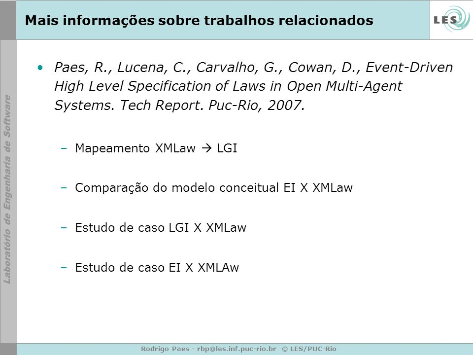 Rodrigo Paes - rbp@les.inf.puc-rio.br © LES/PUC-Rio Mais informações sobre trabalhos relacionados Paes, R., Lucena, C., Carvalho, G., Cowan, D., Event-Driven High Level Specification of Laws in Open Multi-Agent Systems.
