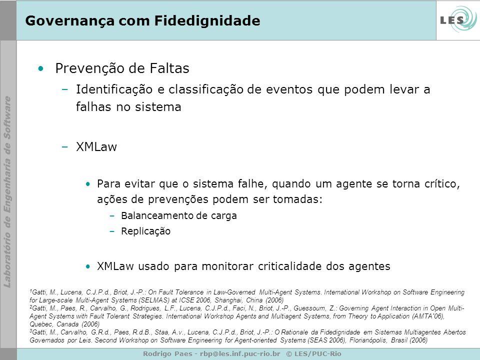 Rodrigo Paes - rbp@les.inf.puc-rio.br © LES/PUC-Rio Governança com Fidedignidade Prevenção de Faltas –Identificação e classificação de eventos que podem levar a falhas no sistema –XMLaw Para evitar que o sistema falhe, quando um agente se torna crítico, ações de prevenções podem ser tomadas: –Balanceamento de carga –Replicação XMLaw usado para monitorar criticalidade dos agentes 1 Gatti, M., Lucena, C.J.P.d., Briot, J.-P.: On Fault Tolerance in Law-Governed Multi-Agent Systems.
