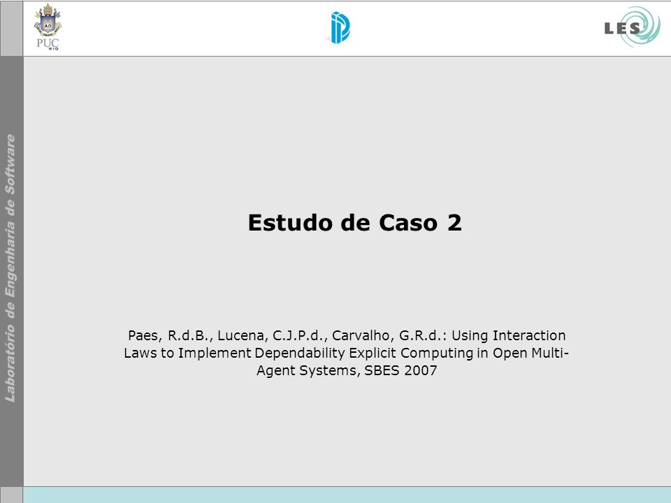 Estudo de Caso 2 Paes, R.d.B., Lucena, C.J.P.d., Carvalho, G.R.d.: Using Interaction Laws to Implement Dependability Explicit Computing in Open Multi- Agent Systems, SBES 2007
