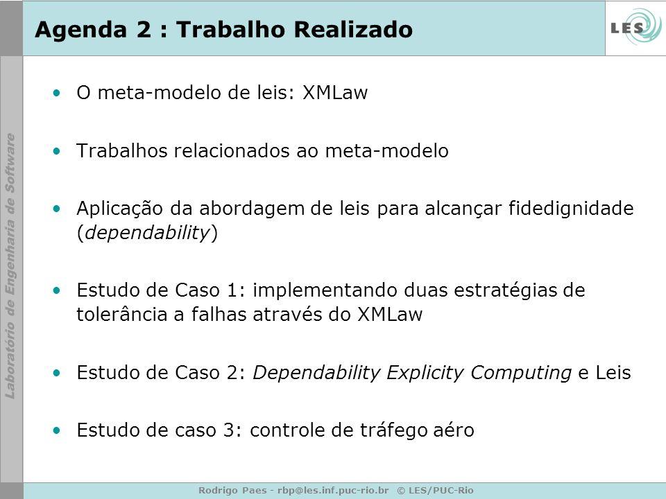 Rodrigo Paes - rbp@les.inf.puc-rio.br © LES/PUC-Rio Agenda 2 : Trabalho Realizado O meta-modelo de leis: XMLaw Trabalhos relacionados ao meta-modelo Aplicação da abordagem de leis para alcançar fidedignidade (dependability) Estudo de Caso 1: implementando duas estratégias de tolerância a falhas através do XMLaw Estudo de Caso 2: Dependability Explicity Computing e Leis Estudo de caso 3: controle de tráfego aéro