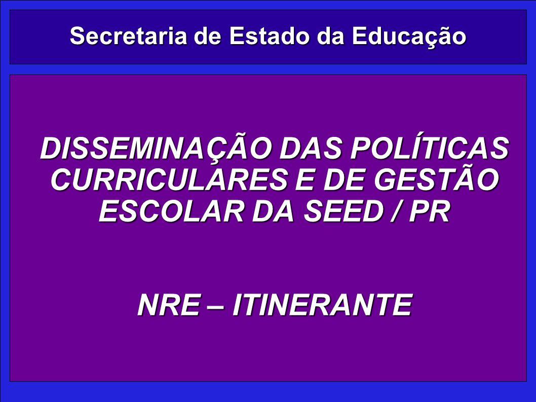 Secretaria de Estado da Educação DISSEMINAÇÃO DAS POLÍTICAS CURRICULARES E DE GESTÃO ESCOLAR DA SEED / PR NRE – ITINERANTE