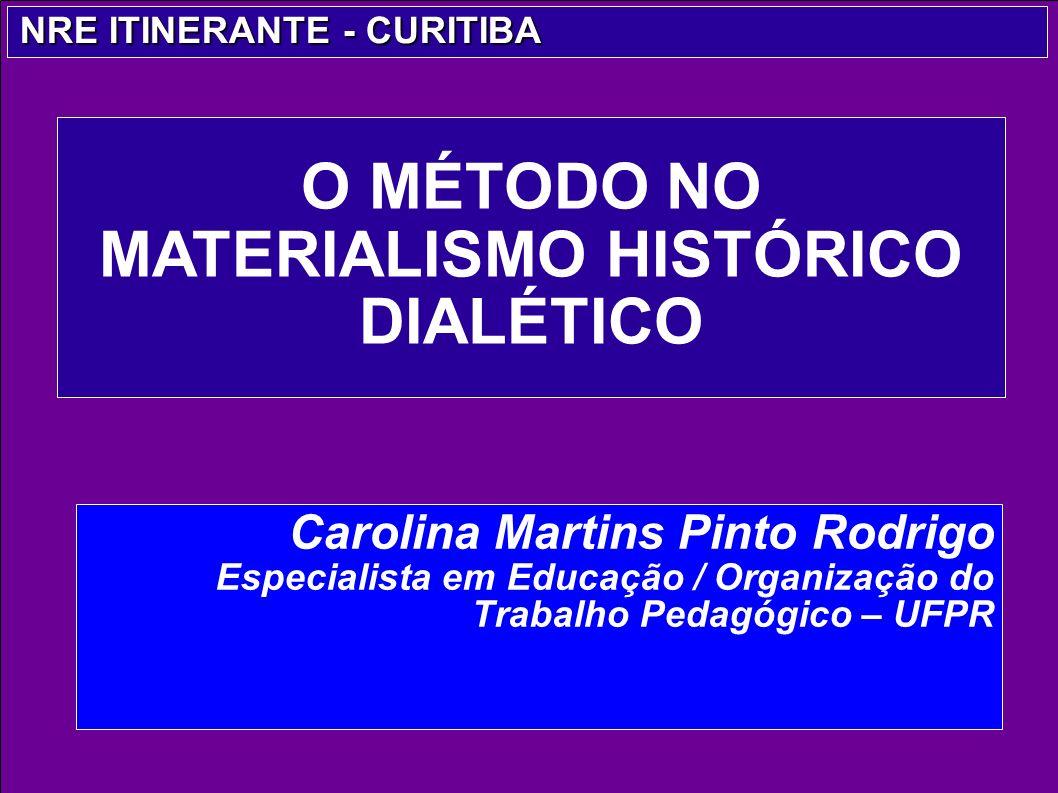 Carolina Martins Pinto Rodrigo Especialista em Educação / Organização do Trabalho Pedagógico – UFPR O MÉTODO NO MATERIALISMO HISTÓRICO DIALÉTICO NRE I