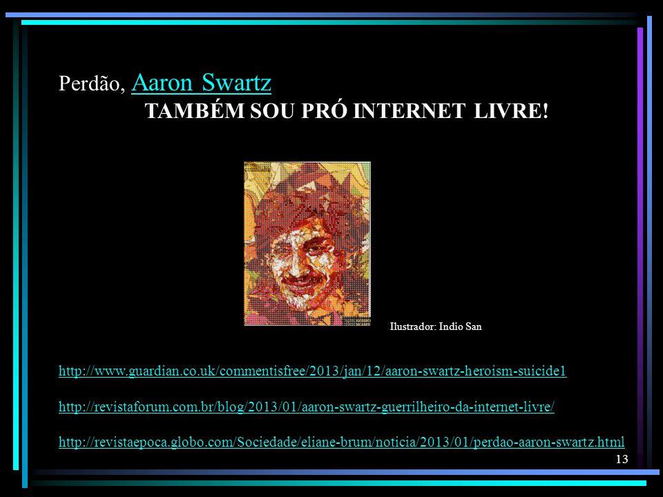 13 Perdão, Aaron Swartz Aaron Swartz TAMBÉM SOU PRÓ INTERNET LIVRE! Ilustrador: Indio San http://www.guardian.co.uk/commentisfree/2013/jan/12/aaron-sw