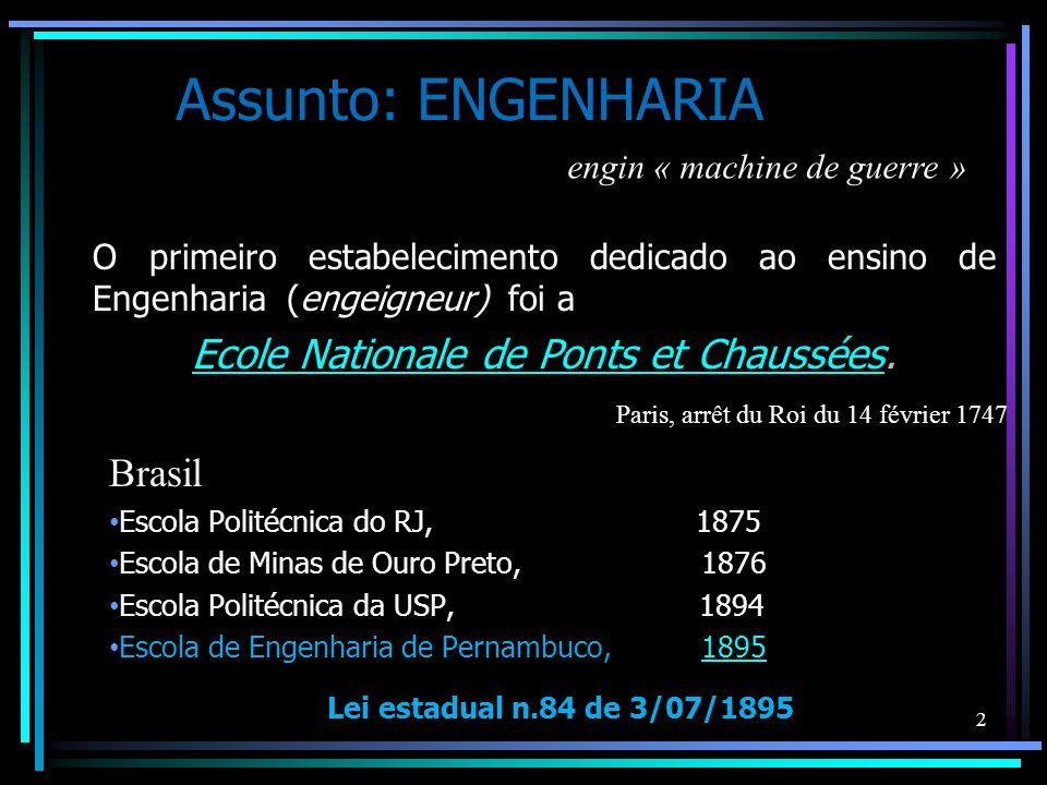 Assunto: ENGENHARIA O primeiro estabelecimento dedicado ao ensino de Engenharia (engeigneur) foi a Ecole Nationale de Ponts et ChausséesEcole National