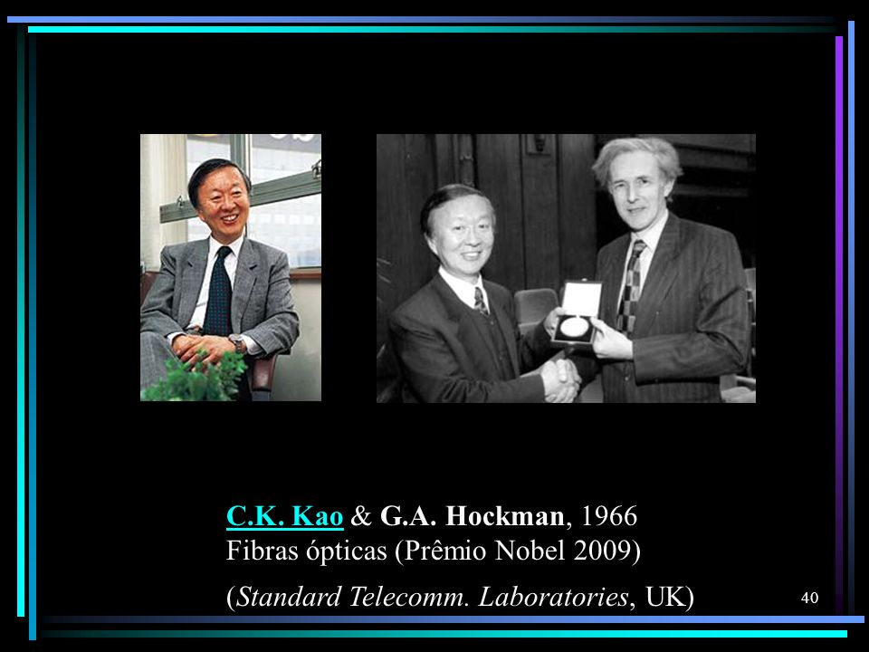 C.K. KaoC.K. Kao & G.A. Hockman, 1966 Fibras ópticas (Prêmio Nobel 2009) (Standard Telecomm. Laboratories, UK) 40