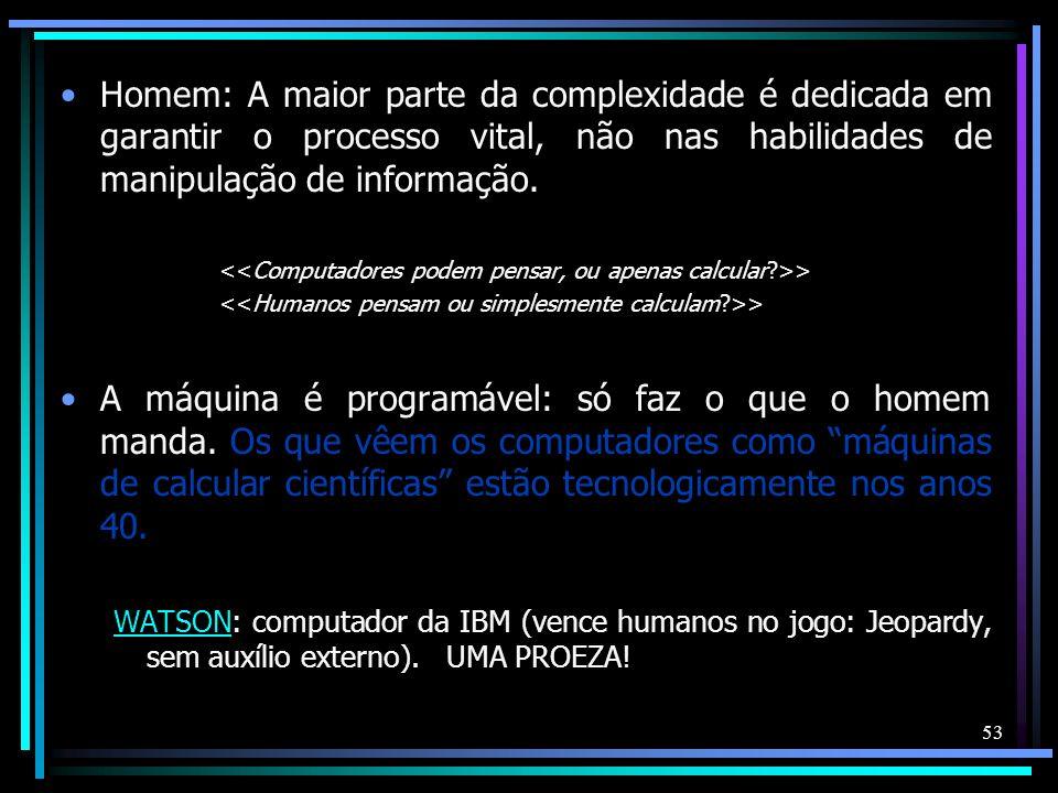 Homem: A maior parte da complexidade é dedicada em garantir o processo vital, não nas habilidades de manipulação de informação. > A máquina é programá