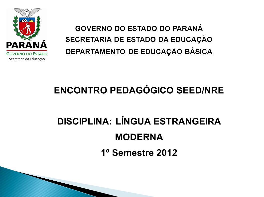 GOVERNO DO ESTADO DO PARANÁ SECRETARIA DE ESTADO DA EDUCAÇÃO DEPARTAMENTO DE EDUCAÇÃO BÁSICA ENCONTRO PEDAGÓGICO SEED/NRE DISCIPLINA: LÍNGUA ESTRANGEIRA MODERNA 1º Semestre 2012