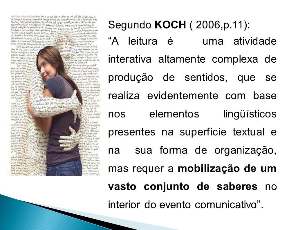 Segundo KOCH ( 2006,p.11): A leitura é uma atividade interativa altamente complexa de produção de sentidos, que se realiza evidentemente com base nos elementos lingüísticos presentes na superfície textual e na sua forma de organização, mas requer a mobilização de um vasto conjunto de saberes no interior do evento comunicativo.