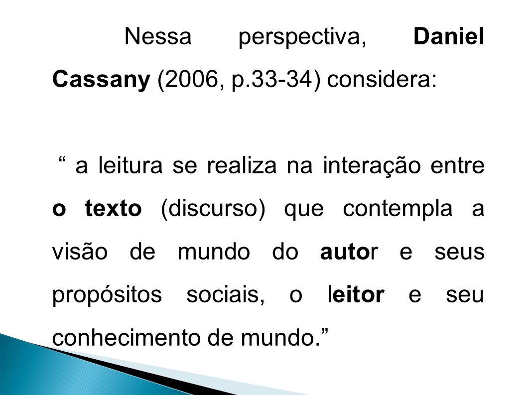 Nessa perspectiva, Daniel Cassany (2006, p.33-34) considera: a leitura se realiza na interação entre o texto (discurso) que contempla a visão de mundo do autor e seus propósitos sociais, o leitor e seu conhecimento de mundo.