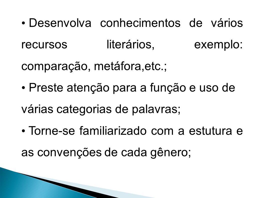 Desenvolva conhecimentos de vários recursos literários, exemplo: comparação, metáfora,etc.; Preste atenção para a função e uso de várias categorias de palavras; Torne-se familiarizado com a estutura e as convenções de cada gênero;