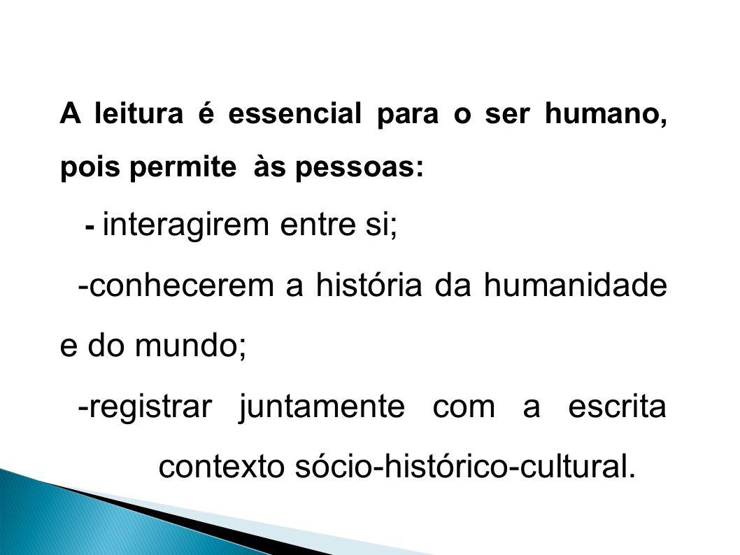 A leitura é essencial para o ser humano, pois permite às pessoas: - interagirem entre si; -conhecerem a história da humanidade e do mundo; -registrar juntamente com a escrita contexto sócio-histórico-cultural.