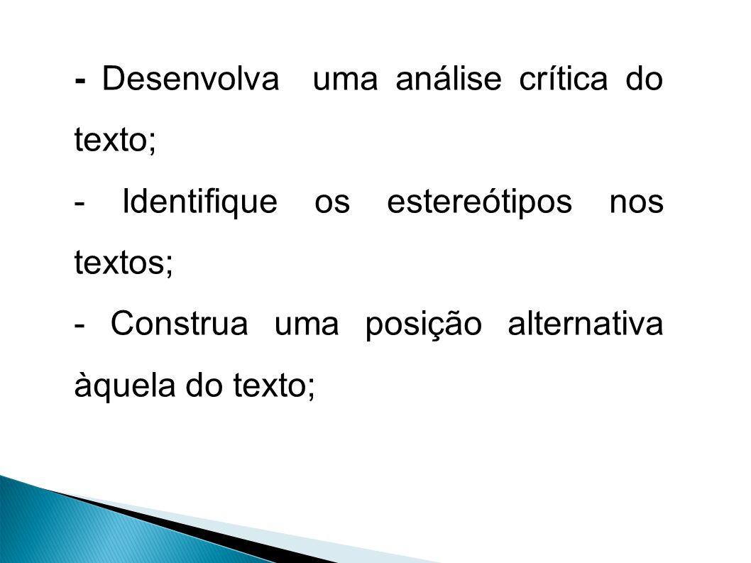 - Desenvolva uma análise crítica do texto; - Identifique os estereótipos nos textos; - Construa uma posição alternativa àquela do texto;