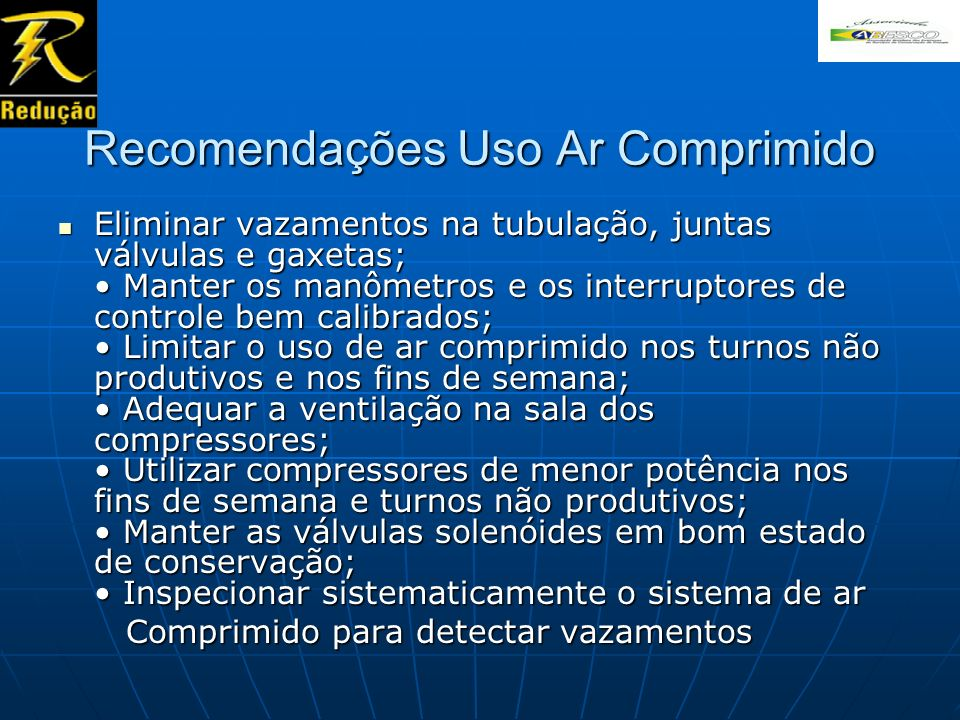 Recomendações Uso Ar Comprimido Eliminar vazamentos na tubulação, juntas válvulas e gaxetas; Manter os manômetros e os interruptores de controle bem c
