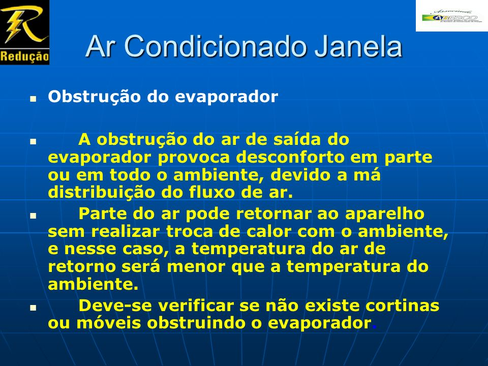 Ar Condicionado Janela Obstrução do evaporador A obstrução do ar de saída do evaporador provoca desconforto em parte ou em todo o ambiente, devido a m