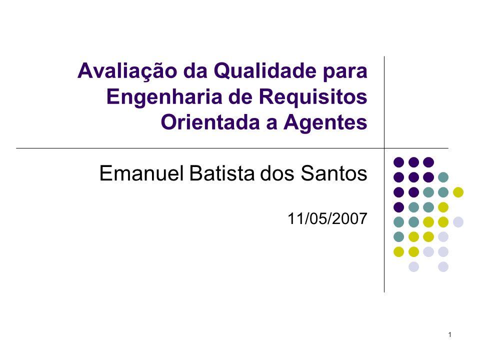 1 Avaliação da Qualidade para Engenharia de Requisitos Orientada a Agentes Emanuel Batista dos Santos 11/05/2007