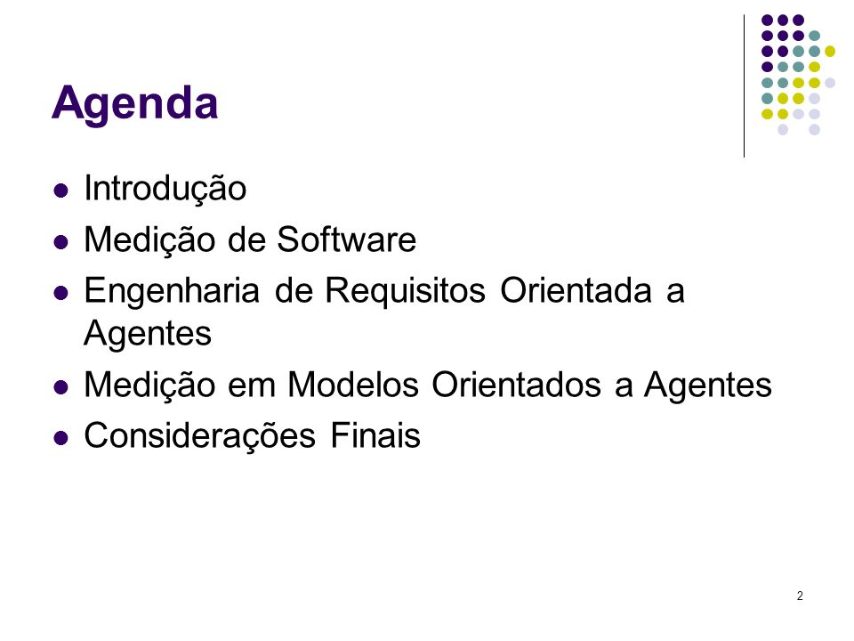 2 Agenda Introdução Medição de Software Engenharia de Requisitos Orientada a Agentes Medição em Modelos Orientados a Agentes Considerações Finais