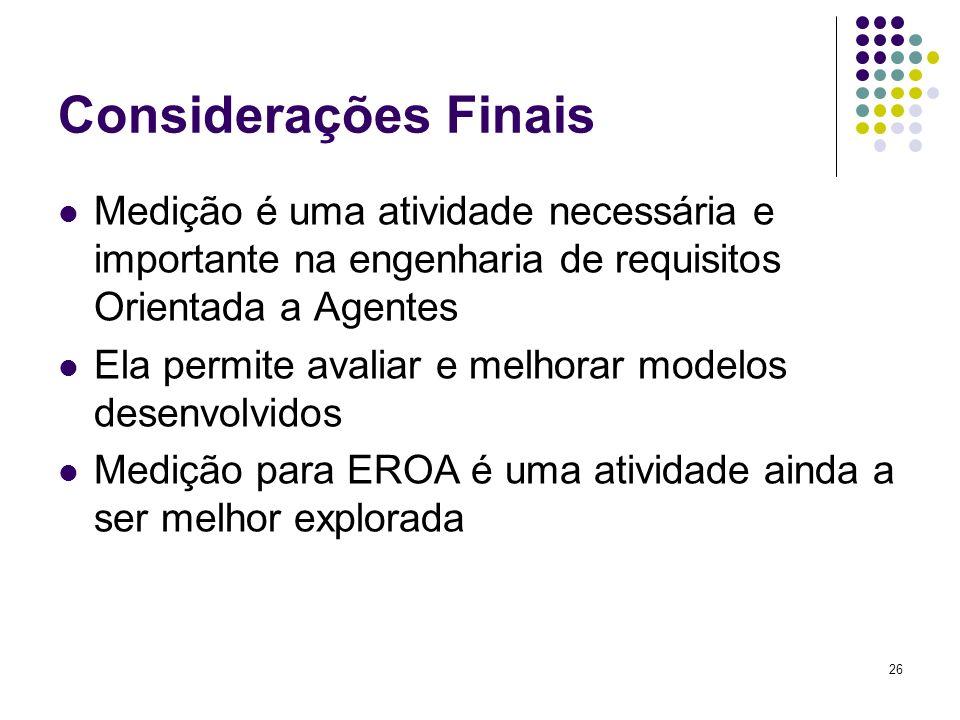26 Considerações Finais Medição é uma atividade necessária e importante na engenharia de requisitos Orientada a Agentes Ela permite avaliar e melhorar modelos desenvolvidos Medição para EROA é uma atividade ainda a ser melhor explorada