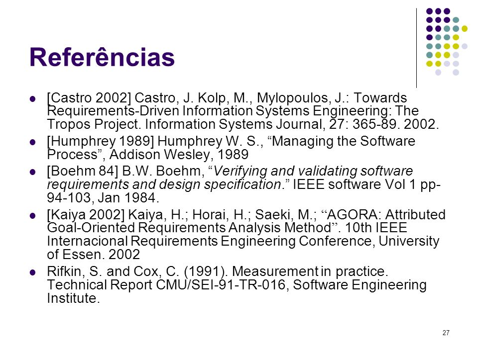 27 Referências [Castro 2002] Castro, J. Kolp, M., Mylopoulos, J.: Towards Requirements-Driven Information Systems Engineering: The Tropos Project. Inf