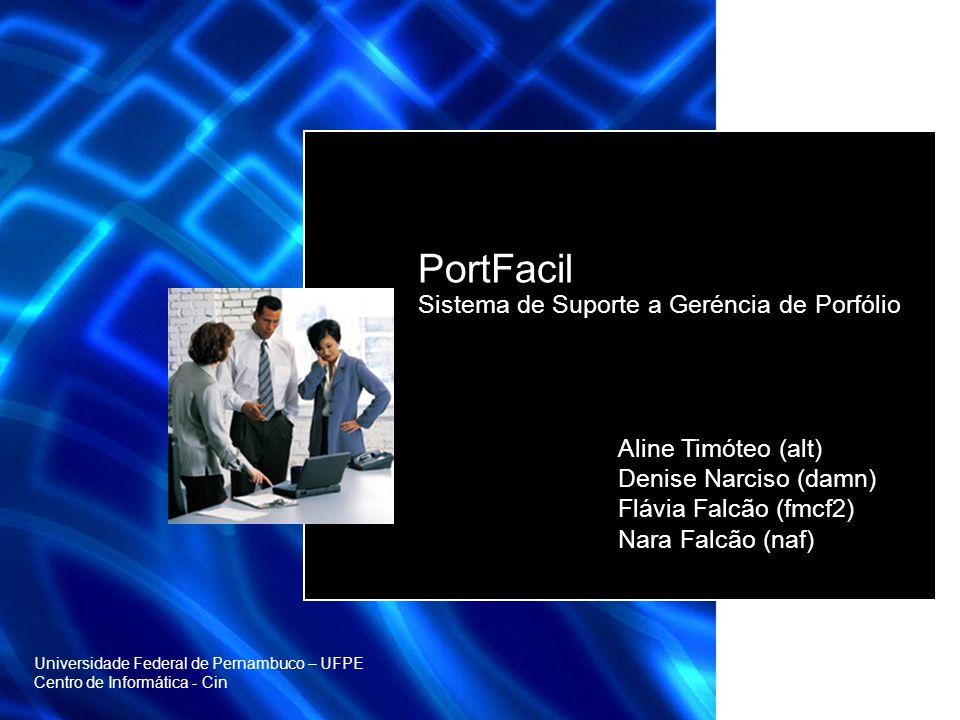 PortFacil Sistema de Suporte a Geréncia de Porfólio Aline Timóteo (alt) Denise Narciso (damn) Flávia Falcão (fmcf2) Nara Falcão (naf) Universidade Federal de Pernambuco – UFPE Centro de Informática - Cin