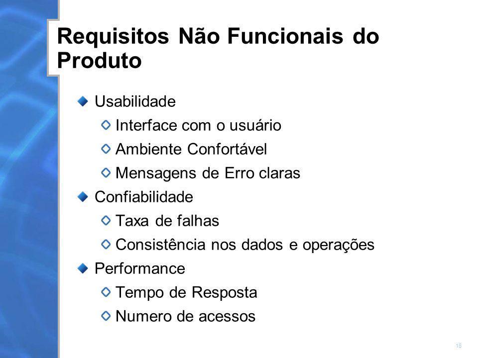 16 Requisitos Não Funcionais do Produto Usabilidade Interface com o usuário Ambiente Confortável Mensagens de Erro claras Confiabilidade Taxa de falha
