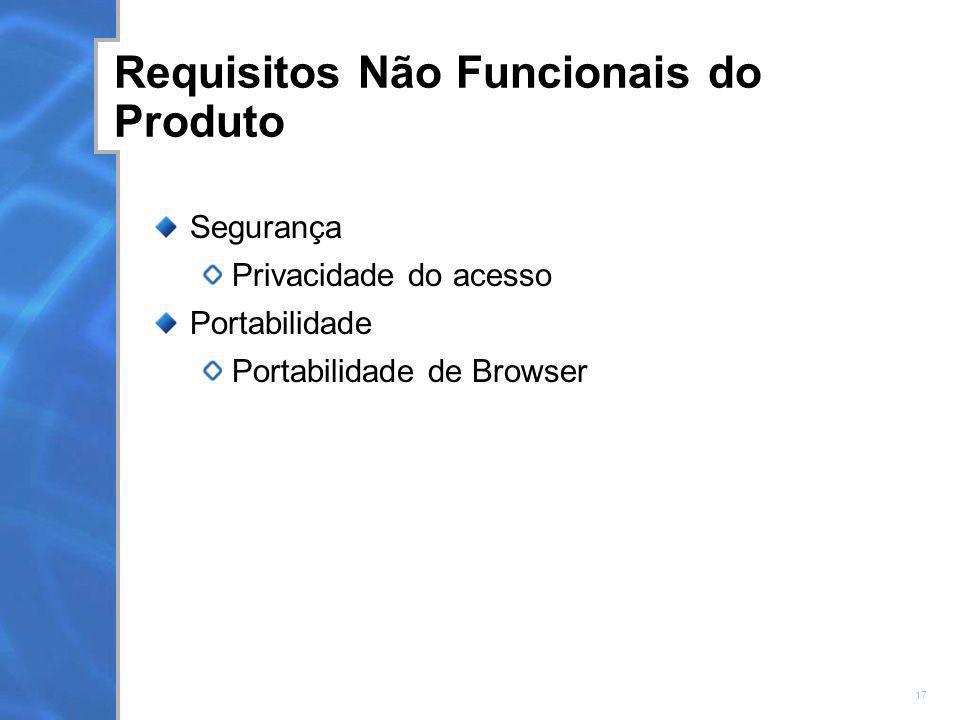 17 Requisitos Não Funcionais do Produto Segurança Privacidade do acesso Portabilidade Portabilidade de Browser