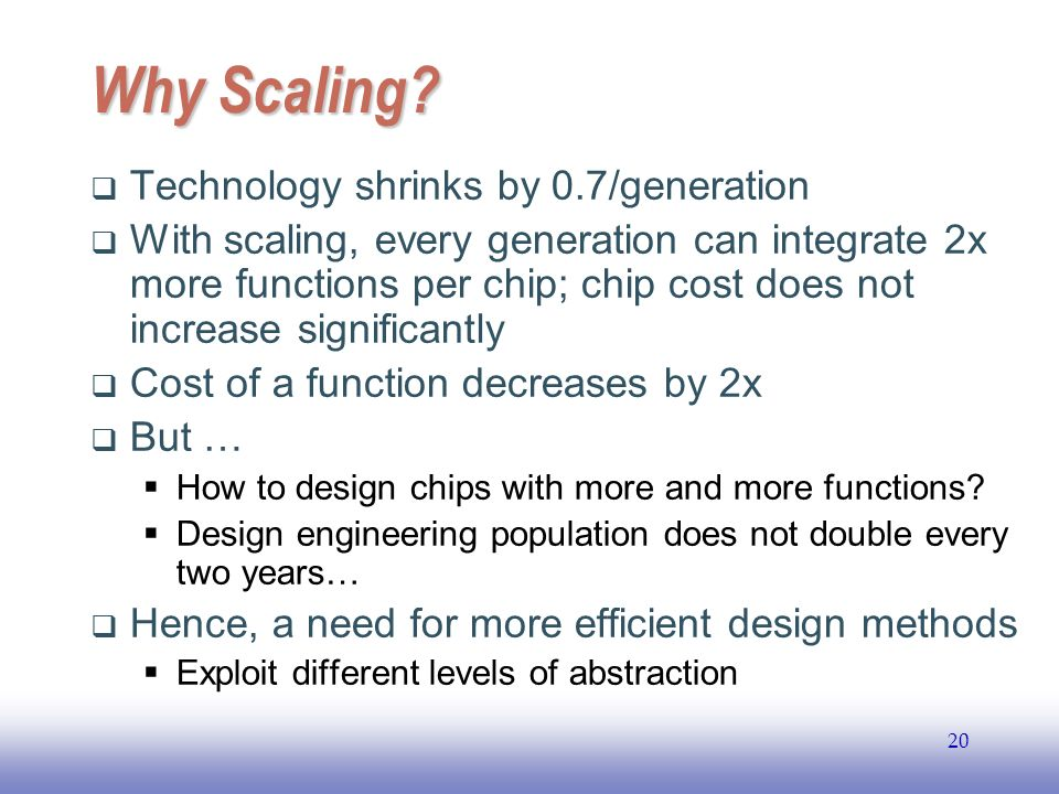 EE141 20 Why Scaling? Technology shrinks by 0.7/generation With scaling, every generation can integrate 2x more functions per chip; chip cost does not